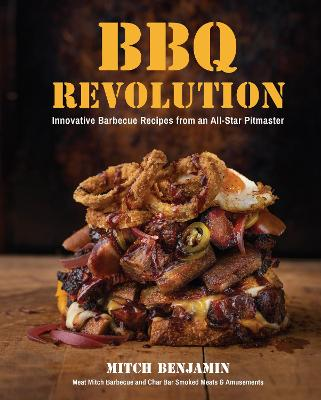 BBQ Revolution: Innovative Barbecue Recipes from an All-Star Pitmaster by Mitch Benjamin