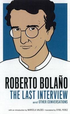 Roberto Bolano: The Last Interview by Roberto Bolano