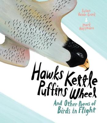 Hawks Kettle, Puffins Wheel: And Other Poems of Birds in Flight by Susan Vande Griek