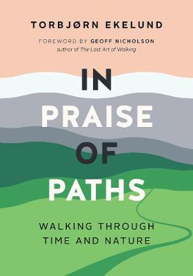 In Praise of Paths: Walking through Time and Nature by Torbjorn Ekelund