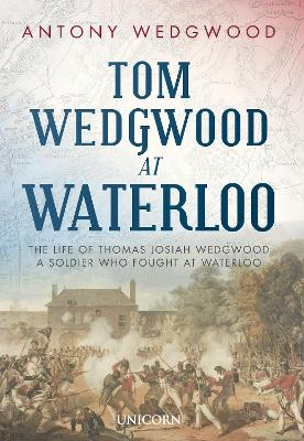Tom Wedgwood at Waterloo: The Life of Thomas Josiah Wedgwood who Fought at Waterloo by Antony Wedgwood