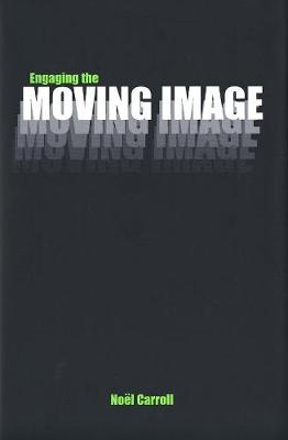 Engaging the Moving Image by Noel Carroll