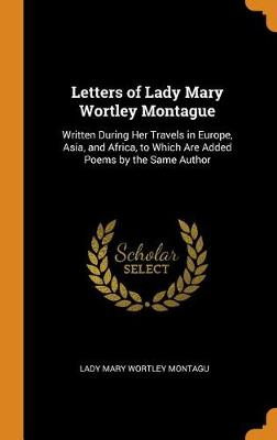 Letters of Lady Mary Wortley Montague: Written During Her Travels in Europe, Asia, and Africa, to Which Are Added Poems by the Same Author by Lady Mary Wortley Montagu