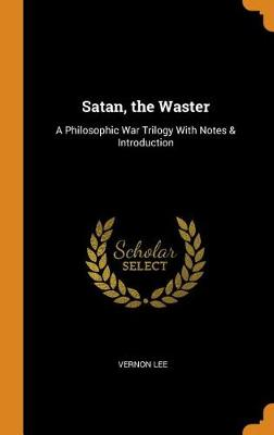 Satan, the Waster: A Philosophic War Trilogy with Notes & Introduction by Vernon Lee