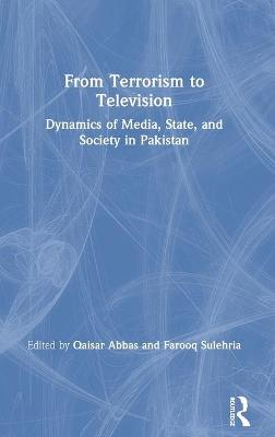 From Terrorism to Television: Dynamics of Media, State, and Society in Pakistan by Qaisar Abbas