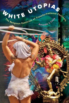 White Utopias: The Religious Exoticism of Transformational Festivals by Amanda J. Lucia