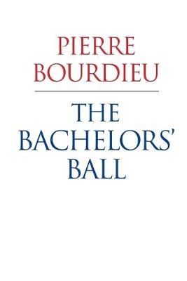 The Bachelors Ball - the Crisis of Peasant Society in Bearn by Pierre Bourdieu