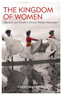 The Kingdom of Women: Life, Love and Death in China's Hidden Mountains by Choo WaiHong