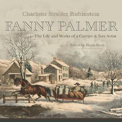 Fanny Palmer: The Life and Works of a Currier & Ives Artist by Charlotte Streifer Rubinstein