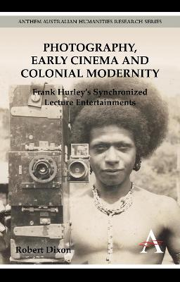 Photography, Early Cinema and Colonial Modernity by Robert Dixon