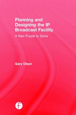 Planning and Designing the IP Broadcast Facility by Gary Olson