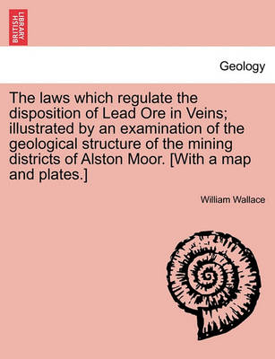 The Laws Which Regulate the Disposition of Lead Ore in Veins; Illustrated by an Examination of the Geological Structure of the Mining Districts of Alston Moor. [With a Map and Plates.] by William Wallace