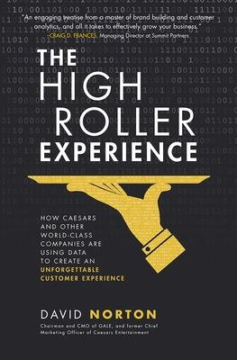 The High Roller Experience: How Caesars and Other World-Class Companies Are Using Data to Create an Unforgettable Customer Experience by David Norton