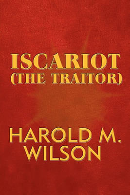 Iscariot (the Traitor by Harold M Wilson