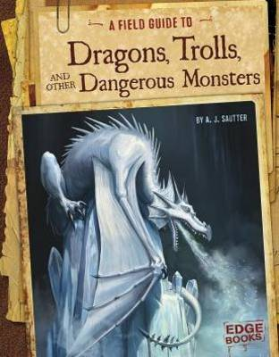 A Field Guide to Dragons, Trolls, and Other Dangerous Monsters by A.J. Sautter