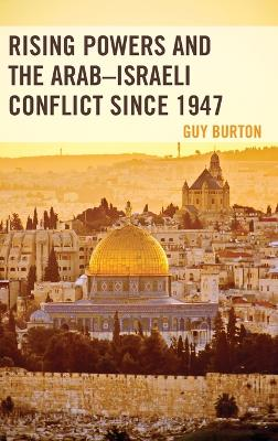 Rising Powers and the Arab-Israeli Conflict since 1947 by Guy Burton