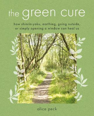 The Green Cure: How Shinrin-Yoku, Earthing, Going Outside, or Simply Opening a Window Can Heal Us by Alice Peck
