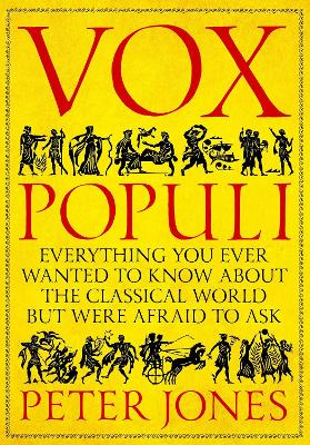 Vox Populi: Everything You Ever Wanted to Know about the Classical World but Were Afraid to Ask by Peter Jones