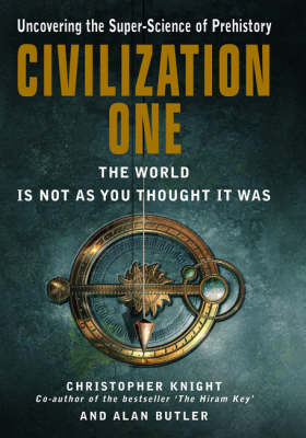 Civilization One: Uncovering the Super-science of Prehistory: The World is Not as You Thought it Was by Christopher Knight