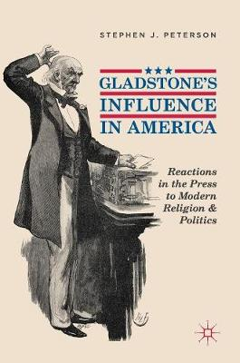Gladstone's Influence in America: Reactions in the Press to Modern Religion and Politics by Stephen J. Peterson