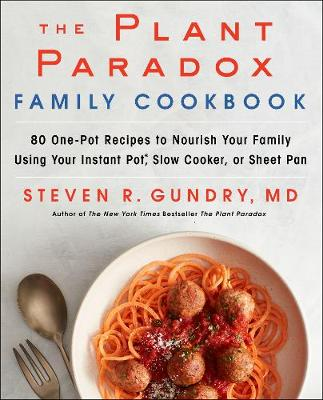 The Plant Paradox Family Cookbook: 80 One-Pot Recipes to Nourish Your Family Using Your Instant Pot, Slow Cooker, or Sheet Pan by Steven R. Gundry