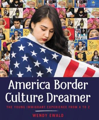 America Border Culture Dreamer: The Young Immigrant Experience from A to Z by Wendy Ewald