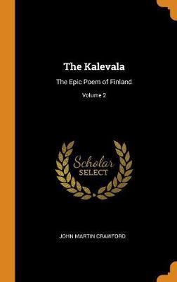 The Kalevala: The Epic Poem of Finland; Volume 2 by John Martin Crawford