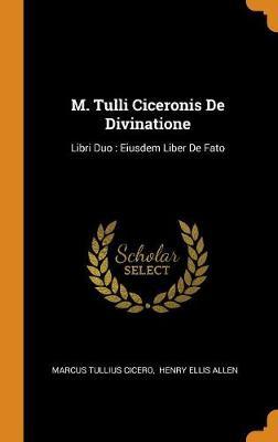 M. Tulli Ciceronis de Divinatione: Libri Duo: Eiusdem Liber de Fato by Marcus Tullius Cicero