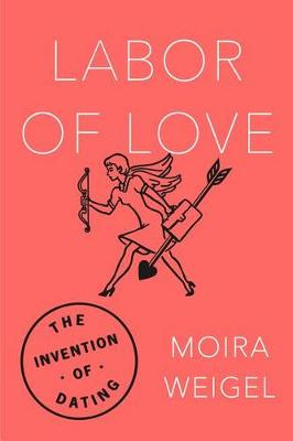 Labor of Love by Moira Weigel