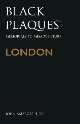 Black Plaques London: Memorials to Misadventure by John Ambrose Hide