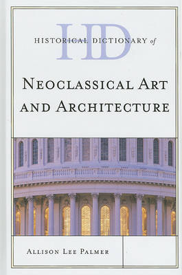 Historical Dictionary of Neoclassical Art and Architecture by Allison Lee Palmer