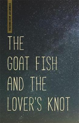 The Goat Fish and the Lover's Knot by Jack Driscoll