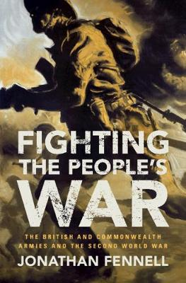 Fighting the People's War: The British and Commonwealth Armies and the Second World War by Jonathan Fennell