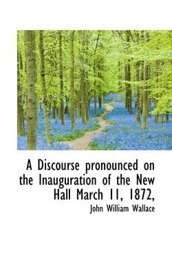 A Discourse Pronounced on the Inauguration of the New Hall March 11, 1872, by John William Wallace