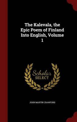 Kalevala, the Epic Poem of Finland Into English; Volume 1 by John Martin Crawford