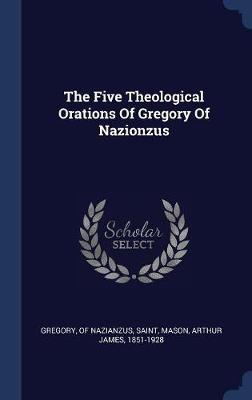 The Five Theological Orations of Gregory of Nazionzus by Of Nazianzus Saint Gregory