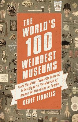 The World's 100 Weirdest Museums by Geoff Tibballs
