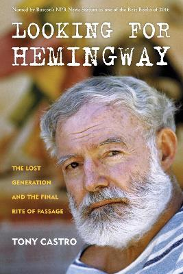 Looking for Hemingway: The Lost Generation and the Final Rite of Passage by Tony Castro