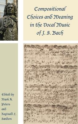 Compositional Choices and Meaning in the Vocal Music of J. S. Bach by Mark A. Peters