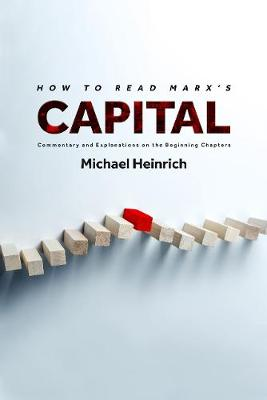 How to Read Marx's Capital: Commentary and Explanations on the Beginning Chapters by Michael Heinrich