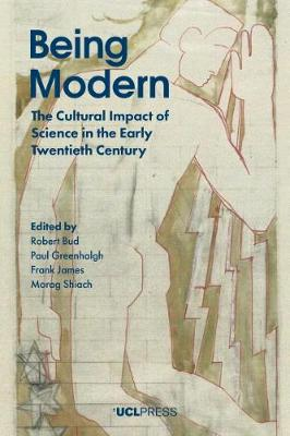 Being Modern: The Cultural Impact of Science in the Early Twentieth Century by Robert Bud