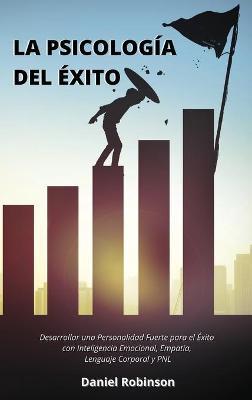 La Psicologia del Exito - The Psychology of Success: Desarrollar una Personalidad Fuerte para el Exito con Inteligencia Emocional, Empatia, Lenguaje Corporal y PNL by Daniel Robinson