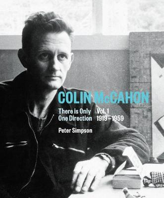 Colin McCahon: There is Only One Direction, Vol. I 1919-1959: 1: Colin McCahon by Peter Simpson