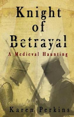 Knight of Betrayal: A Medieval Haunting by Karen Perkins