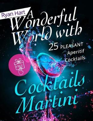 A Wonderful World with Cocktails Martini.25 Pleasant Aperitif Cocktails. Full Color by Ryan Hart