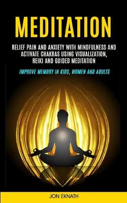 Meditation: Relief Pain and Anxiety With Mindfulness and Activate Chakras Using Visualization, Reiki and Guided Meditation (Improve Memory in Kids, Women and Adults) by Jon Eknath