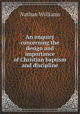 An Enquiry Concerning the Design and Importance of Christian Baptism and Discipline by Nathan Williams