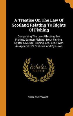 A Treatise on the Law of Scotland Relating to Rights of Fishing: Comprising the Law Affecting Sea Fishing, Salmon Fishing, Trout Fishing, Oyster & Mussel Fishing, Etc., Etc.: With an Appendix of Statutes and Bye-Laws by Charles Stewart