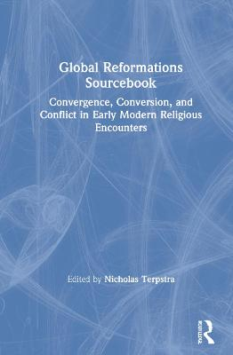 Global Reformations Sourcebook: Convergence, Conversion, and Conflict in Early Modern Religious Encounters book