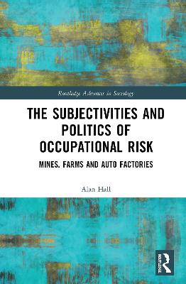 The Subjectivities and Politics of Occupational Risk: Mines, Farms and Auto Factories by Alan Hall